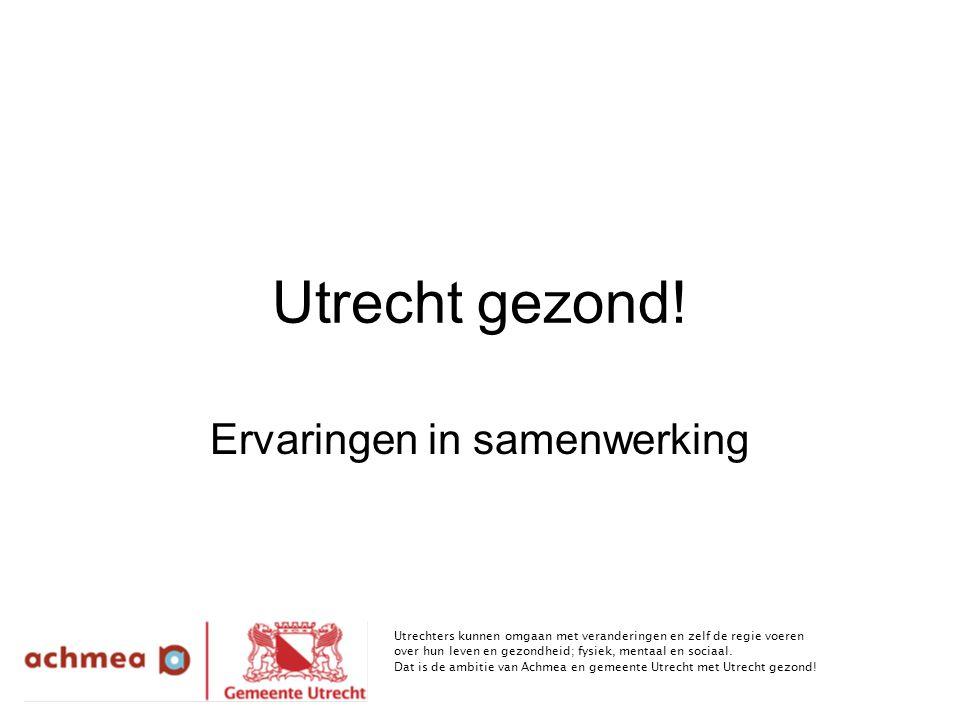 Utrecht gezond! Ervaringen in samenwerking Utrechters kunnen omgaan met veranderingen en zelf de regie voeren over hun leven en gezondheid; fysiek, me