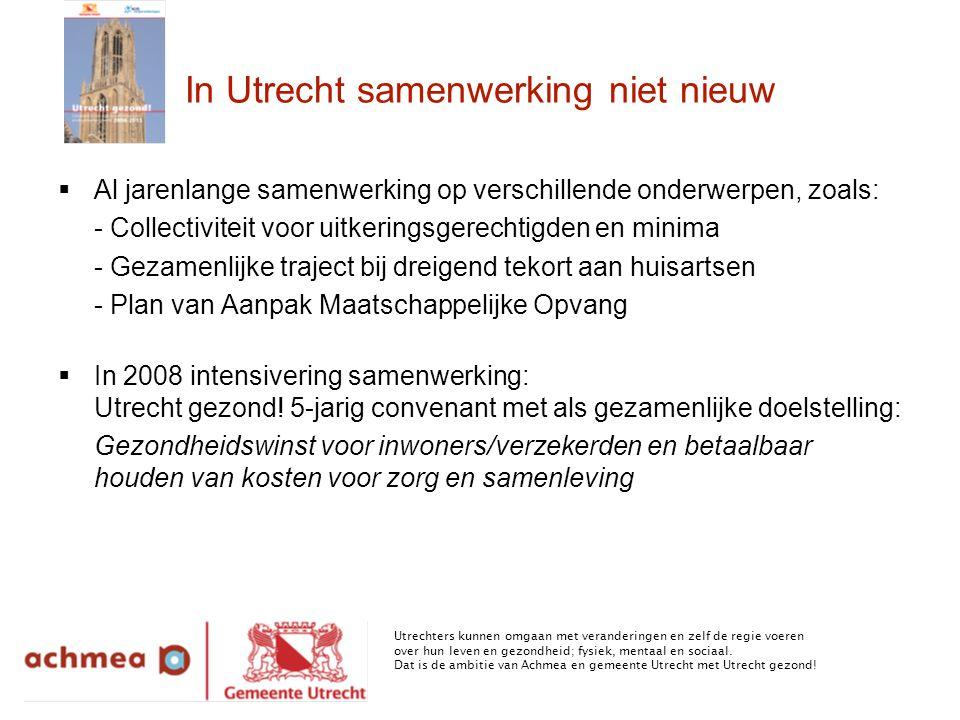In Utrecht samenwerking niet nieuw  Al jarenlange samenwerking op verschillende onderwerpen, zoals: - Collectiviteit voor uitkeringsgerechtigden en minima - Gezamenlijke traject bij dreigend tekort aan huisartsen - Plan van Aanpak Maatschappelijke Opvang  In 2008 intensivering samenwerking: Utrecht gezond.