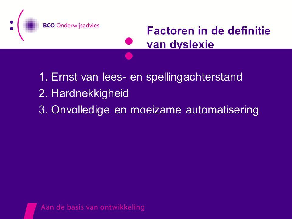Factoren in de definitie van dyslexie 1. Ernst van lees- en spellingachterstand 2. Hardnekkigheid 3. Onvolledige en moeizame automatisering