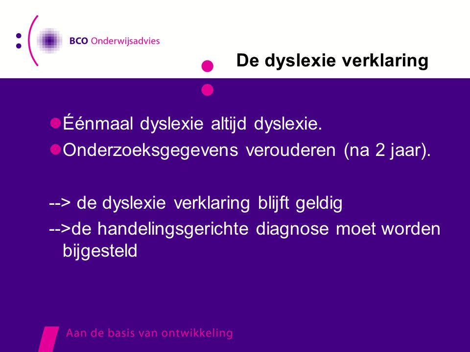 De dyslexie verklaring  Éénmaal dyslexie altijd dyslexie.  Onderzoeksgegevens verouderen (na 2 jaar). --> de dyslexie verklaring blijft geldig -->de