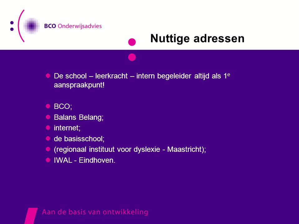 Nuttige adressen  De school – leerkracht – intern begeleider altijd als 1 e aanspraakpunt!  BCO;  Balans Belang;  internet;  de basisschool;  (r