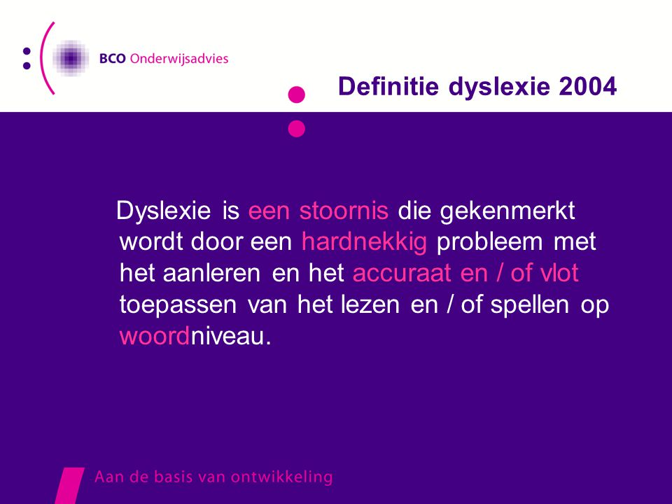 Definitie dyslexie 2004 Dyslexie is een stoornis die gekenmerkt wordt door een hardnekkig probleem met het aanleren en het accuraat en / of vlot toepa