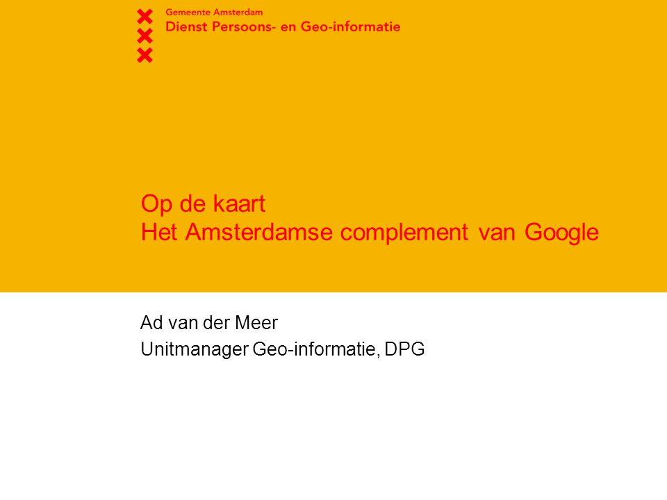 Op de kaart Het Amsterdamse complement van Google Ad van der Meer Unitmanager Geo-informatie, DPG