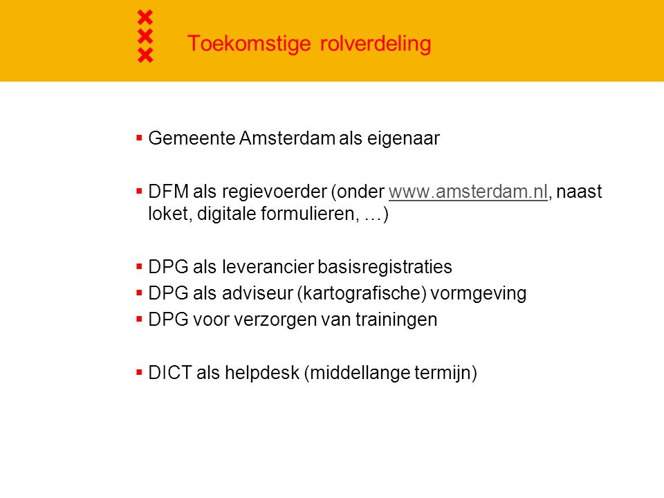 Toekomstige rolverdeling  Gemeente Amsterdam als eigenaar  DFM als regievoerder (onder www.amsterdam.nl, naast loket, digitale formulieren, …)www.amsterdam.nl  DPG als leverancier basisregistraties  DPG als adviseur (kartografische) vormgeving  DPG voor verzorgen van trainingen  DICT als helpdesk (middellange termijn)