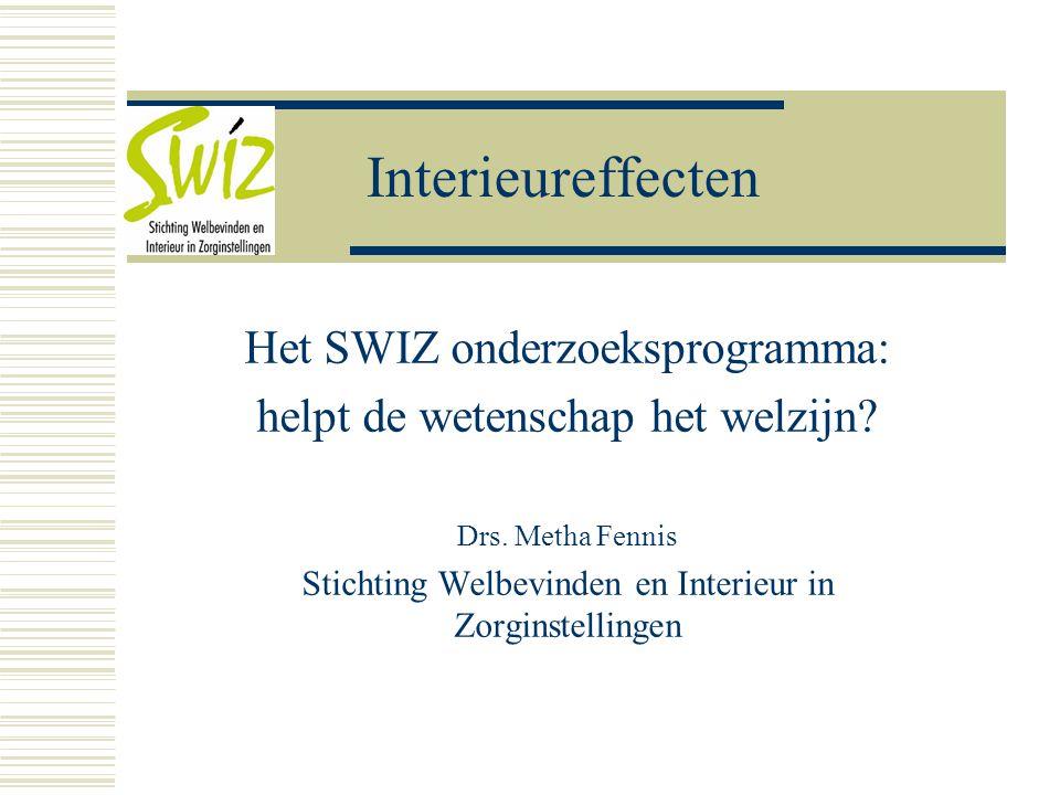 Interieureffecten Het SWIZ onderzoeksprogramma: helpt de wetenschap het welzijn? Drs. Metha Fennis Stichting Welbevinden en Interieur in Zorginstellin