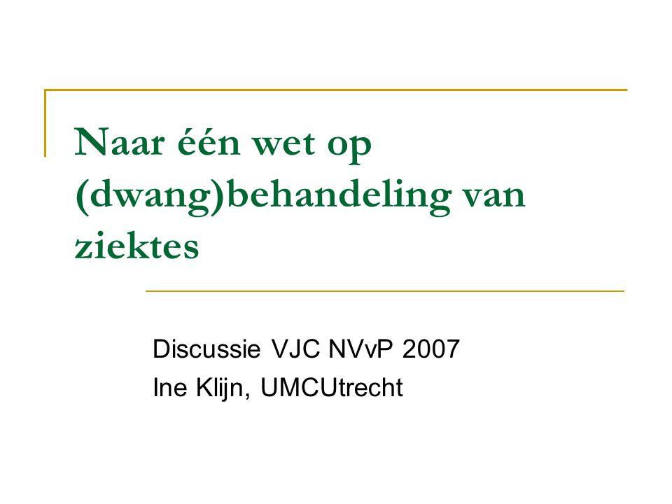 Naar één wet op (dwang)behandeling van ziektes Discussie VJC NVvP 2007 Ine Klijn, UMCUtrecht