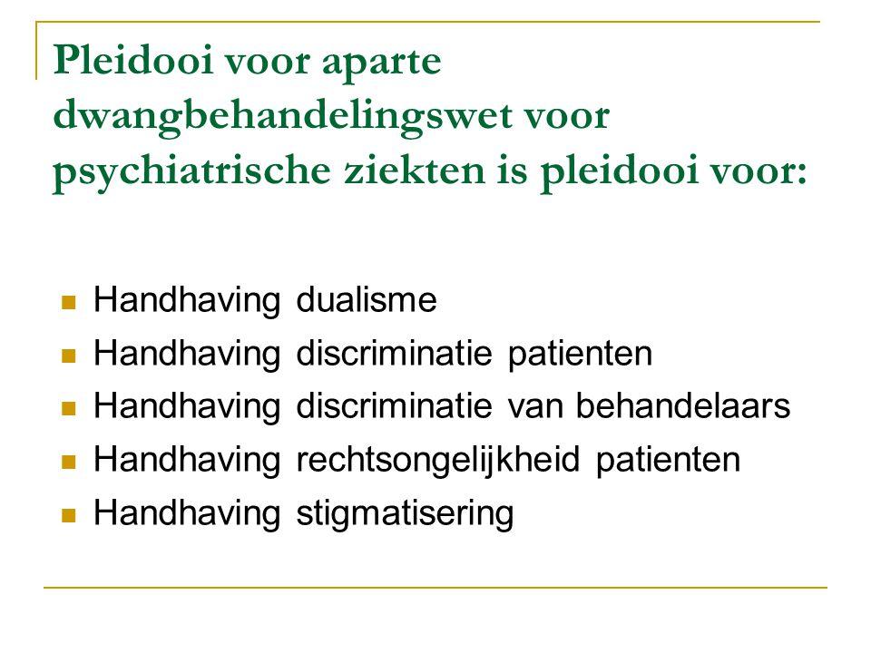 Pleidooi voor aparte dwangbehandelingswet voor psychiatrische ziekten is pleidooi voor:  Handhaving dualisme  Handhaving discriminatie patienten  Handhaving discriminatie van behandelaars  Handhaving rechtsongelijkheid patienten  Handhaving stigmatisering