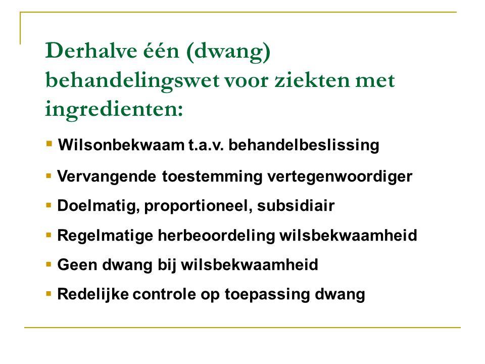 Derhalve één (dwang) behandelingswet voor ziekten met ingredienten:  Wilsonbekwaam t.a.v. behandelbeslissing  Vervangende toestemming vertegenwoordi