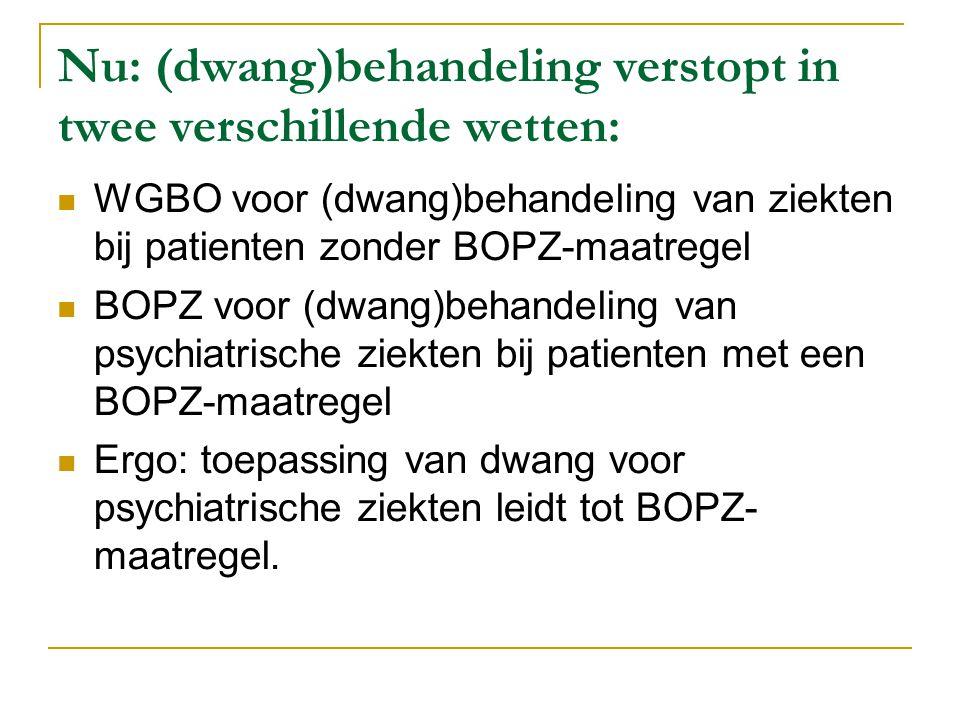 Nu: (dwang)behandeling verstopt in twee verschillende wetten:  WGBO voor (dwang)behandeling van ziekten bij patienten zonder BOPZ-maatregel  BOPZ voor (dwang)behandeling van psychiatrische ziekten bij patienten met een BOPZ-maatregel  Ergo: toepassing van dwang voor psychiatrische ziekten leidt tot BOPZ- maatregel.