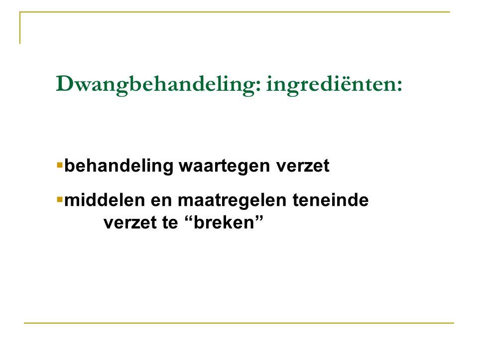 Dwangbehandeling: ingrediënten:  behandeling waartegen verzet  middelen en maatregelen teneinde verzet te breken