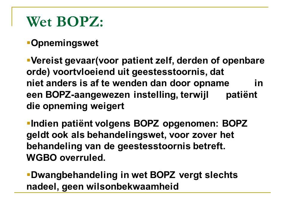 Wet BOPZ:  Opnemingswet  Vereist gevaar(voor patient zelf, derden of openbare orde) voortvloeiend uit geestesstoornis, dat niet anders is af te wend