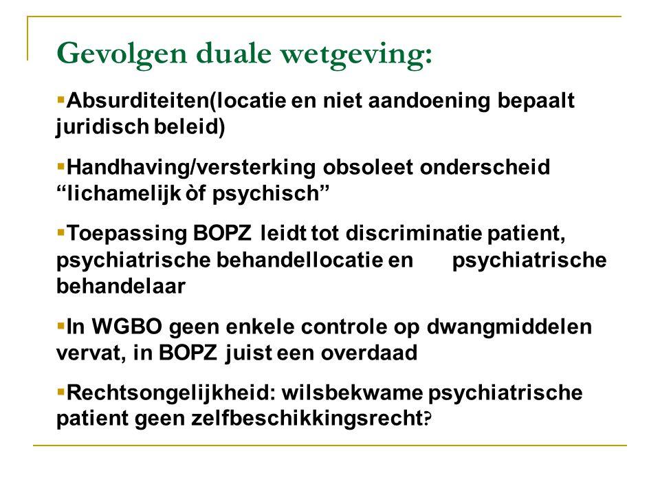 Gevolgen duale wetgeving:  Absurditeiten(locatie en niet aandoening bepaalt juridisch beleid)  Handhaving/versterking obsoleet onderscheid lichamelijk òf psychisch  Toepassing BOPZ leidt tot discriminatie patient, psychiatrische behandellocatie en psychiatrische behandelaar  In WGBO geen enkele controle op dwangmiddelen vervat, in BOPZ juist een overdaad  Rechtsongelijkheid: wilsbekwame psychiatrische patient geen zelfbeschikkingsrecht ?