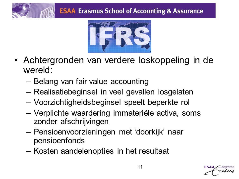 11 IFRS •Achtergronden van verdere loskoppeling in de wereld: –Belang van fair value accounting –Realisatiebeginsel in veel gevallen losgelaten –Voorz