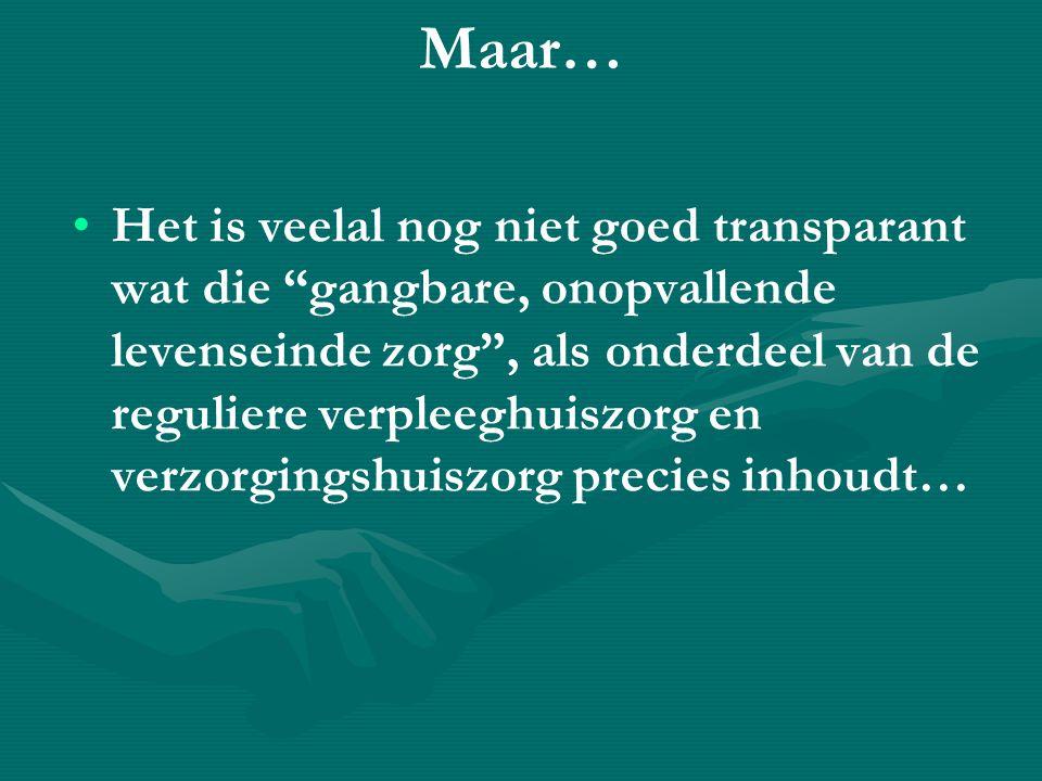 Maar… • •Het is veelal nog niet goed transparant wat die gangbare, onopvallende levenseinde zorg , als onderdeel van de reguliere verpleeghuiszorg en verzorgingshuiszorg precies inhoudt…