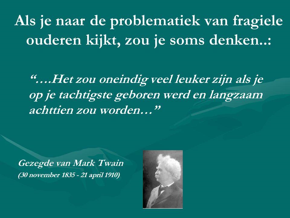 Als je naar de problematiek van fragiele ouderen kijkt, zou je soms denken..: ….Het zou oneindig veel leuker zijn als je op je tachtigste geboren werd en langzaam achttien zou worden… Gezegde van Mark Twain (30 november 1835 - 21 april 1910)
