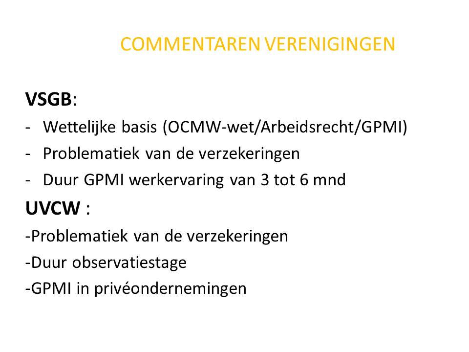 COMMENTAREN VERENIGINGEN VSGB: -Wettelijke basis (OCMW-wet/Arbeidsrecht/GPMI) -Problematiek van de verzekeringen -Duur GPMI werkervaring van 3 tot 6 mnd UVCW : -Problematiek van de verzekeringen -Duur observatiestage -GPMI in privéondernemingen