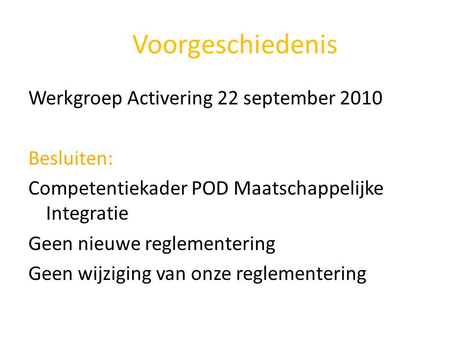Voorgeschiedenis Werkgroep Activering 22 september 2010 Besluiten: Competentiekader POD Maatschappelijke Integratie Geen nieuwe reglementering Geen wi