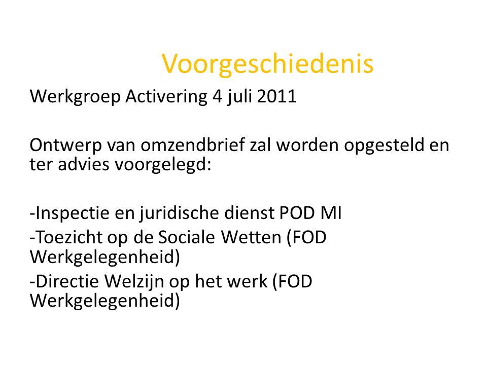 Voorgeschiedenis Werkgroep Activering 4 juli 2011 Ontwerp van omzendbrief zal worden opgesteld en ter advies voorgelegd: -Inspectie en juridische dienst POD MI -Toezicht op de Sociale Wetten (FOD Werkgelegenheid) -Directie Welzijn op het werk (FOD Werkgelegenheid)