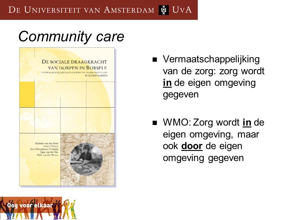 Community care  Vermaatschappelijking van de zorg: zorg wordt in de eigen omgeving gegeven  WMO: Zorg wordt in de eigen omgeving, maar ook door de e