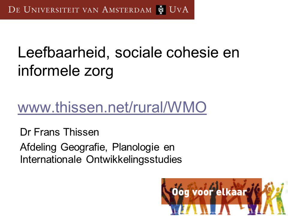 Leefbaarheid, sociale cohesie en informele zorg www.thissen.net/rural/WMO www.thissen.net/rural/WMO Dr Frans Thissen Afdeling Geografie, Planologie en