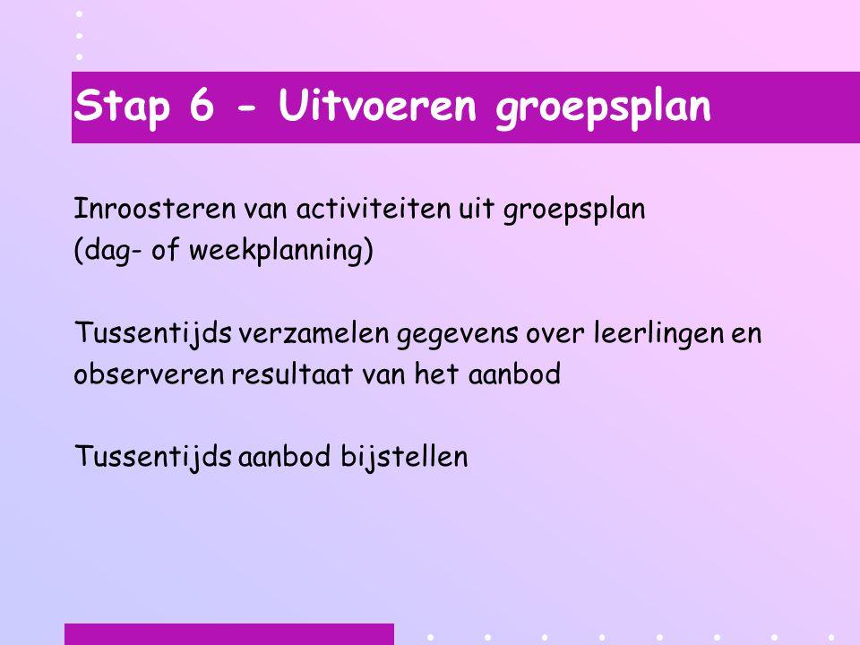 Stap 6 - Uitvoeren groepsplan Inroosteren van activiteiten uit groepsplan (dag- of weekplanning) Tussentijds verzamelen gegevens over leerlingen en observeren resultaat van het aanbod Tussentijds aanbod bijstellen