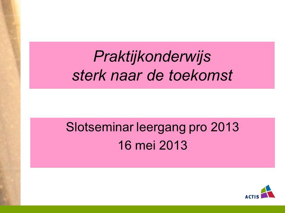 Praktijkonderwijs sterk naar de toekomst Slotseminar leergang pro 2013 16 mei 2013