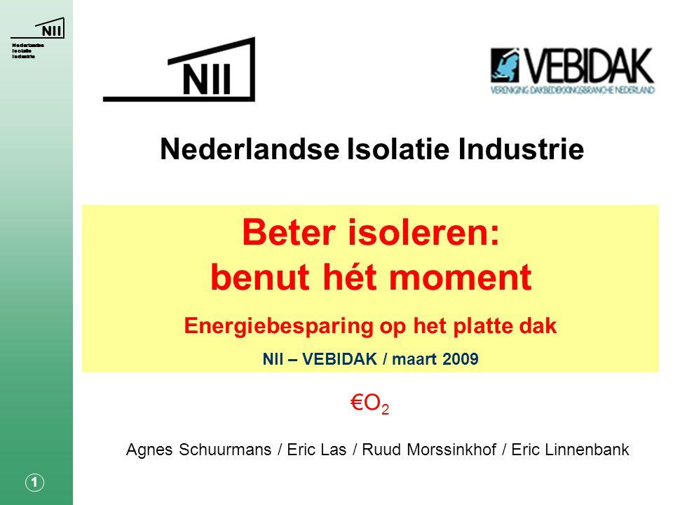 NII Nederlandse Isolatie Industrie 1 Agnes Schuurmans / Eric Las / Ruud Morssinkhof / Eric Linnenbank Beter isoleren: benut hét moment Energiebesparing op het platte dak NII – VEBIDAK / maart 2009 €O 2
