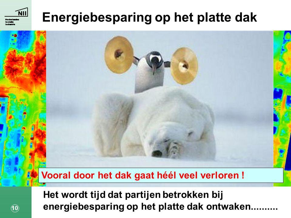 NII Nederlandse Isolatie Industrie 10 Het wordt tijd dat partijen betrokken bij energiebesparing op het platte dak ontwaken..........