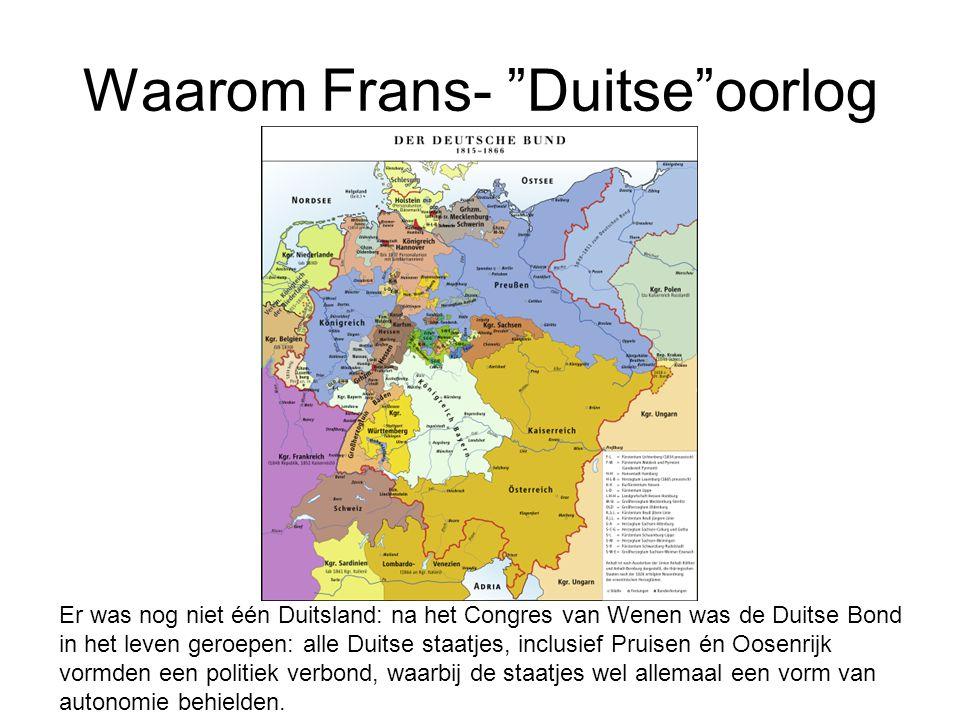 Waarom Frans- Duitse oorlog Er was nog niet één Duitsland: na het Congres van Wenen was de Duitse Bond in het leven geroepen: alle Duitse staatjes, inclusief Pruisen én Oosenrijk vormden een politiek verbond, waarbij de staatjes wel allemaal een vorm van autonomie behielden.