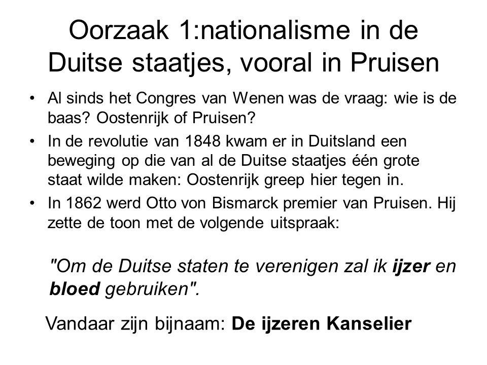Oorzaak 1:nationalisme in de Duitse staatjes, vooral in Pruisen •Al sinds het Congres van Wenen was de vraag: wie is de baas? Oostenrijk of Pruisen? •