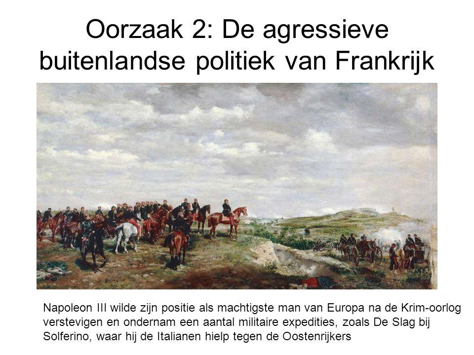 Oorzaak 2: De agressieve buitenlandse politiek van Frankrijk Napoleon III wilde zijn positie als machtigste man van Europa na de Krim-oorlog verstevigen en ondernam een aantal militaire expedities, zoals De Slag bij Solferino, waar hij de Italianen hielp tegen de Oostenrijkers