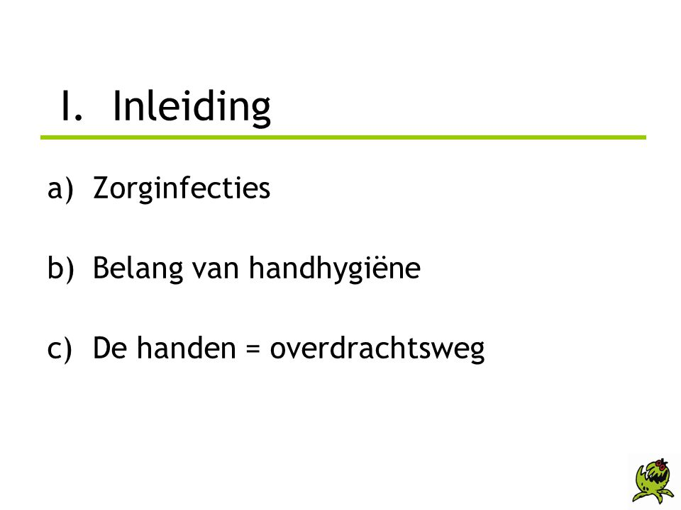 I. Inleiding a)Zorginfecties b)Belang van handhygiëne c)De handen = overdrachtsweg