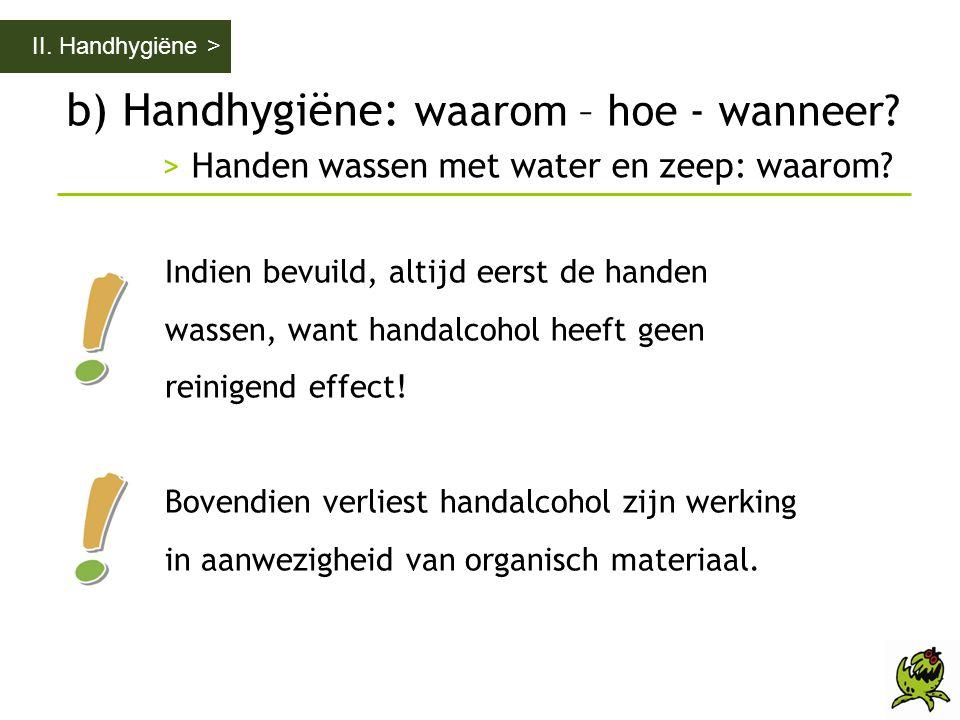 b) Handhygiëne: waarom – hoe - wanneer? > Handen wassen met water en zeep: waarom? II. Handhygiëne > Indien bevuild, altijd eerst de handen wassen, wa