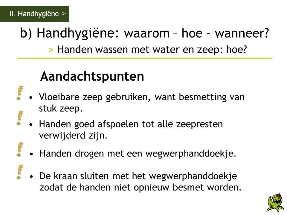 b) Handhygiëne: waarom – hoe - wanneer? > Handen wassen met water en zeep: hoe? II. Handhygiëne > Aandachtspunten •Vloeibare zeep gebruiken, want besm