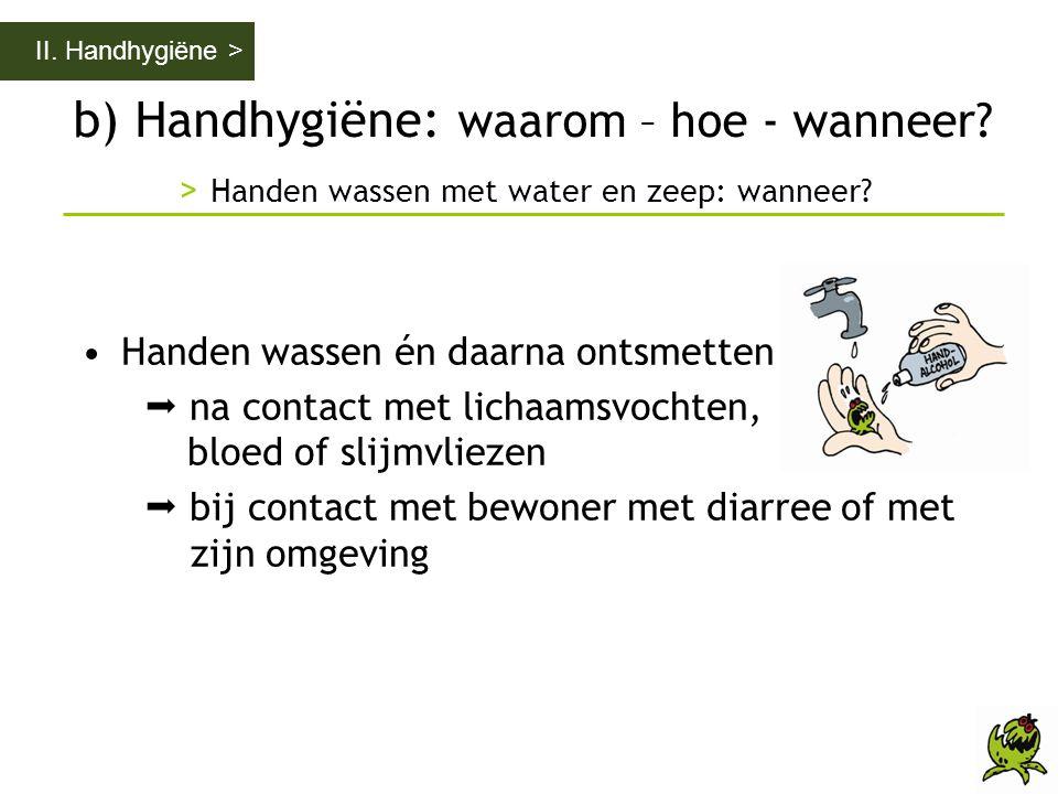 b) Handhygiëne: waarom – hoe - wanneer? > Handen wassen met water en zeep: wanneer? II. Handhygiëne > •Handen wassen én daarna ontsmetten  na contact