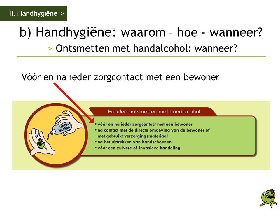 b) Handhygiëne: waarom – hoe - wanneer? > Ontsmetten met handalcohol: wanneer? II. Handhygiëne > Vóór en na ieder zorgcontact met een bewoner
