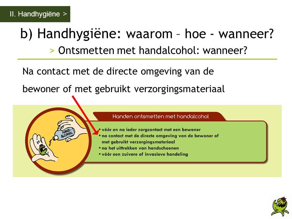 b) Handhygiëne: waarom – hoe - wanneer? > Ontsmetten met handalcohol: wanneer? II. Handhygiëne > Na contact met de directe omgeving van de bewoner of