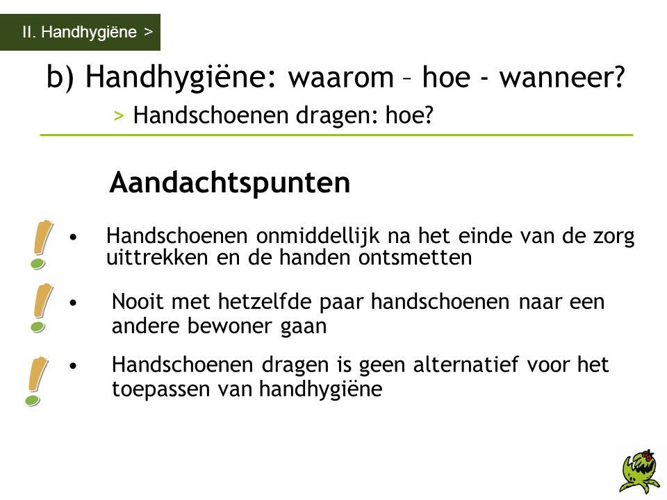 b) Handhygiëne: waarom – hoe - wanneer? > Handschoenen dragen: hoe? II. Handhygiëne > Aandachtspunten •Handschoenen onmiddellijk na het einde van de z