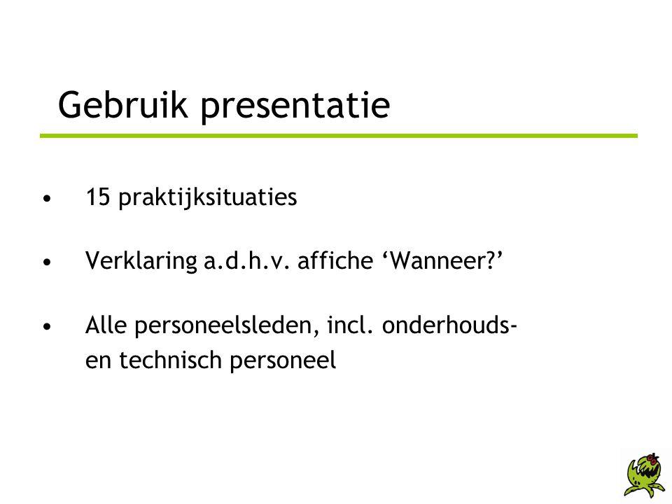 Gebruik presentatie •15 praktijksituaties •Verklaring a.d.h.v. affiche 'Wanneer?' •Alle personeelsleden, incl. onderhouds- en technisch personeel