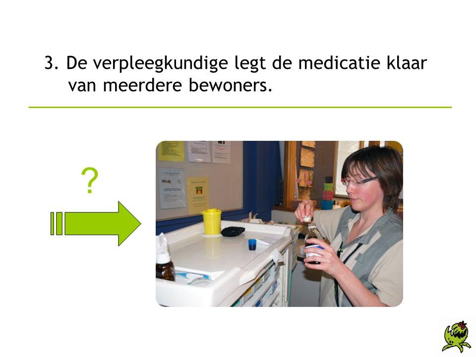 3. De verpleegkundige legt de medicatie klaar van meerdere bewoners. ?