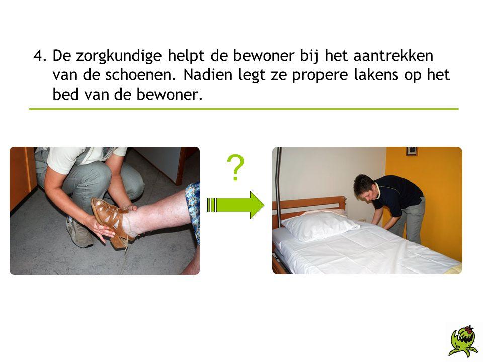 4. De zorgkundige helpt de bewoner bij het aantrekken van de schoenen. Nadien legt ze propere lakens op het bed van de bewoner. ?