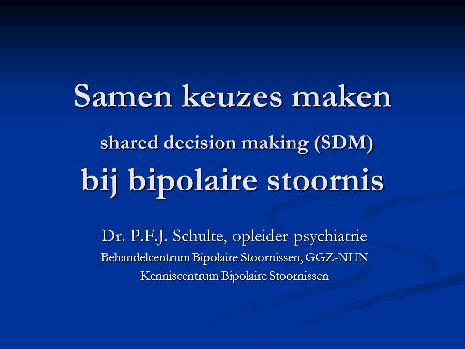 Samen keuzes maken shared decision making (SDM) bij bipolaire stoornis Dr. P.F.J. Schulte, opleider psychiatrie Behandelcentrum Bipolaire Stoornissen,