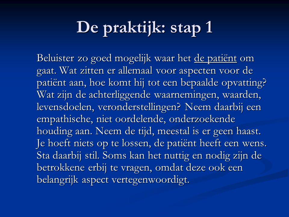 De praktijk: stap 1 Beluister zo goed mogelijk waar het de patiënt om gaat. Wat zitten er allemaal voor aspecten voor de patiënt aan, hoe komt hij tot