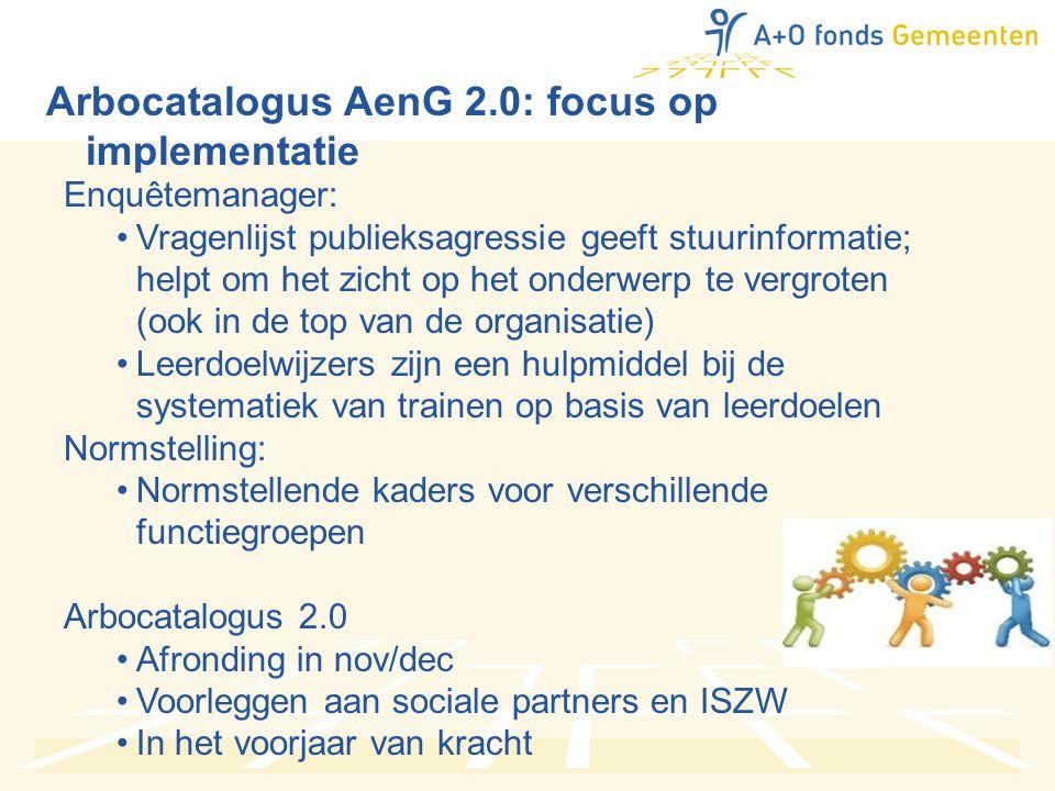 Arbocatalogus AenG 2.0: focus op implementatie Enquêtemanager: •Vragenlijst publieksagressie geeft stuurinformatie; helpt om het zicht op het onderwerp te vergroten (ook in de top van de organisatie) •Leerdoelwijzers zijn een hulpmiddel bij de systematiek van trainen op basis van leerdoelen Normstelling: •Normstellende kaders voor verschillende functiegroepen Arbocatalogus 2.0 •Afronding in nov/dec •Voorleggen aan sociale partners en ISZW •In het voorjaar van kracht