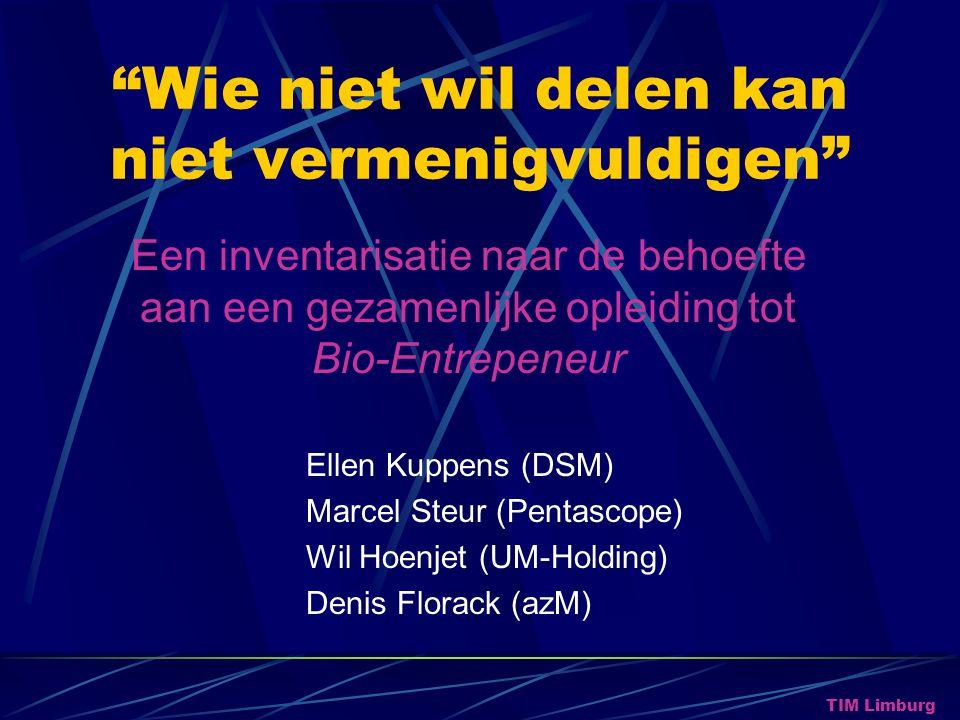 Wie niet wil delen kan niet vermenigvuldigen Ellen Kuppens (DSM) Marcel Steur (Pentascope) Wil Hoenjet (UM-Holding) Denis Florack (azM) TIM Limburg Een inventarisatie naar de behoefte aan een gezamenlijke opleiding tot Bio-Entrepeneur