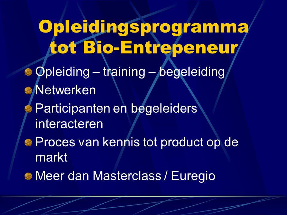 Opleidingsprogramma tot Bio-Entrepeneur Opleiding – training – begeleiding Netwerken Participanten en begeleiders interacteren Proces van kennis tot product op de markt Meer dan Masterclass / Euregio