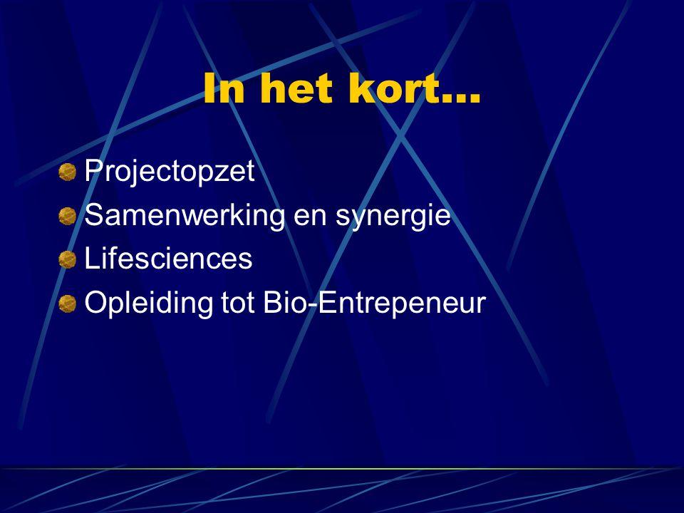 In het kort… Projectopzet Samenwerking en synergie Lifesciences Opleiding tot Bio-Entrepeneur