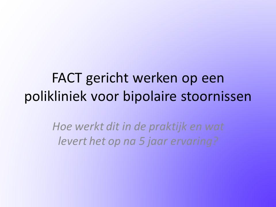 Inhoud • Wat is FACT • Waarom FACT gericht werken bij bipolair • Vorm binnen een organisatie en getallen • Toekomst
