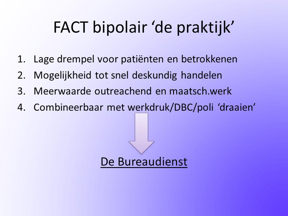 FACT bipolair 'de praktijk' 1.Lage drempel voor patiënten en betrokkenen 2.Mogelijkheid tot snel deskundig handelen 3.Meerwaarde outreachend en maatsc