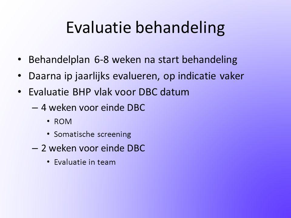 Evaluatie behandeling • Behandelplan 6-8 weken na start behandeling • Daarna ip jaarlijks evalueren, op indicatie vaker • Evaluatie BHP vlak voor DBC